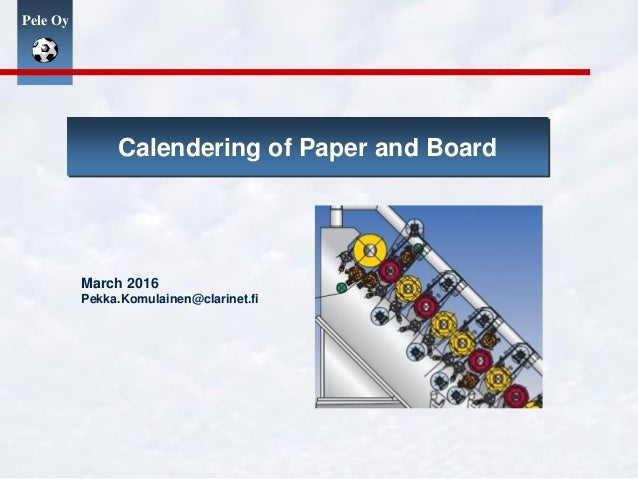 Pele Oy Calendering of Paper and Board March 2016 Pekka.Komulainen@clarinet.fi