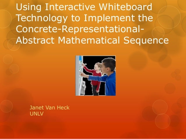 Using Interactive Whiteboard Technology to Implement the Concrete-Representational- Abstract Mathematical Sequence Janet V...