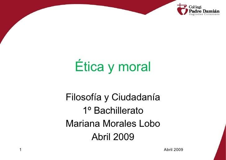 Ética y moral Filosofía y Ciudadanía 1º Bachillerato Mariana Morales Lobo Abril 2009 Abril 2009