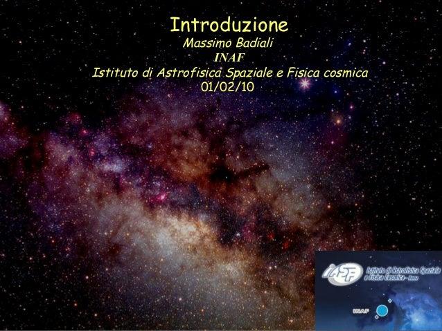 Introduzione Massimo Badiali INAF Istituto di Astrofisica Spaziale e Fisica cosmica 01/02/10