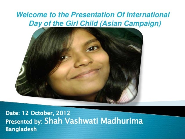 Welcome to the Presentation Of International      Day of the Girl Child (Asian Campaign)Date: 12 October, 2012Presented by...