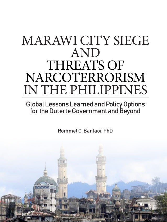 MARAWI CITY SIEGE AND THREATS OF NARCOTERRORISM IN THE PHILIPPINES GlobalLessonsLearnedandPolicyOptions fortheDuterteGover...