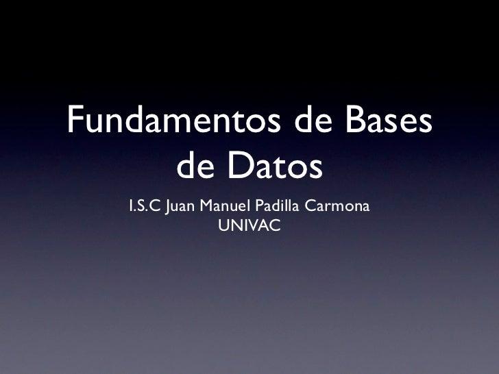 Fundamentos de Bases     de Datos   I.S.C Juan Manuel Padilla Carmona                UNIVAC