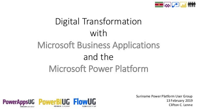 Suriname Power Platform User Group 13 February 2019 Clifton C. Lenne Digital Transformation with Microsoft Business Applic...