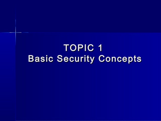 TOPIC 1TOPIC 1 Basic Security ConceptsBasic Security Concepts