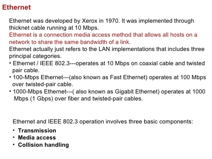 Ethernet Ethernet was developed by Xerox in 1970. It was implemented through thicknet cable running at 10 Mbps. Ethernet i...