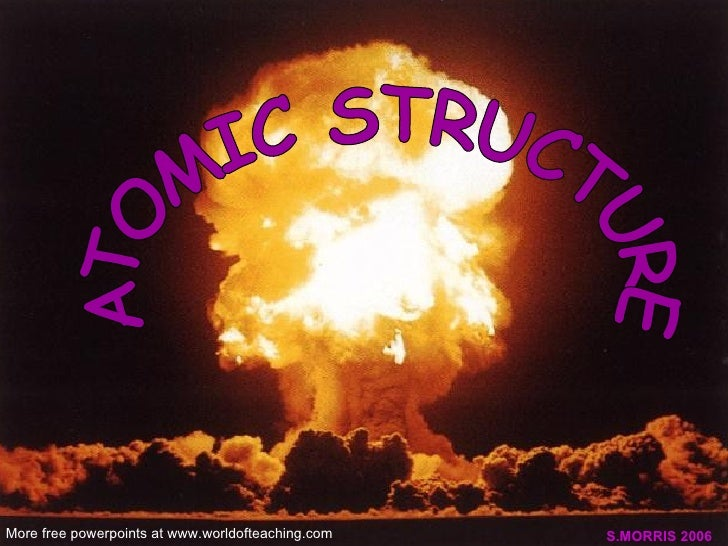 ATOMIC STRUCTURE S.MORRIS 2006 More free powerpoints at www.worldofteaching.com