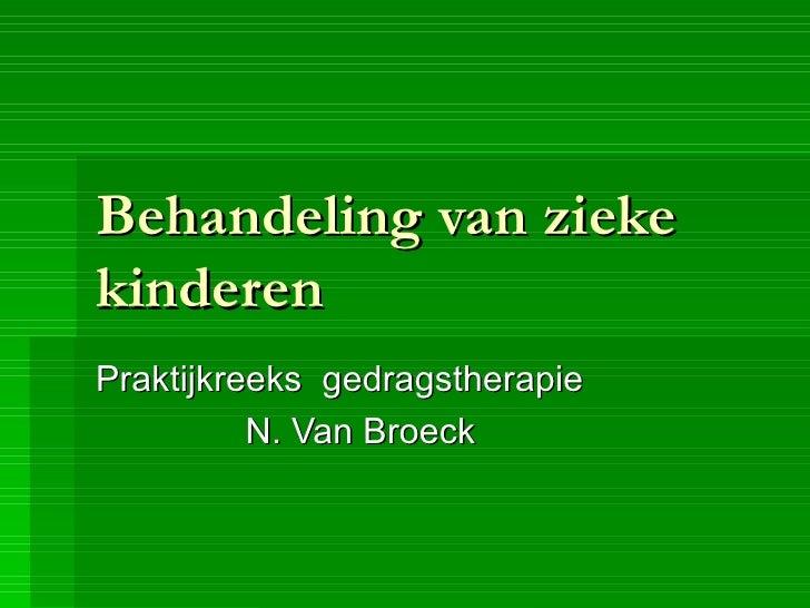 Behandeling van zieke kinderen Praktijkreeks  gedragstherapie N. Van Broeck