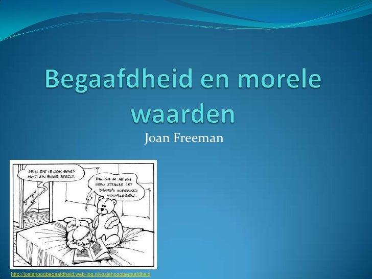 Begaafdheid en morele waarden<br />Joan Freeman<br />http://josjehoogbegaafdheid.web-log.nl/josjehoogbegaafdheid<br />