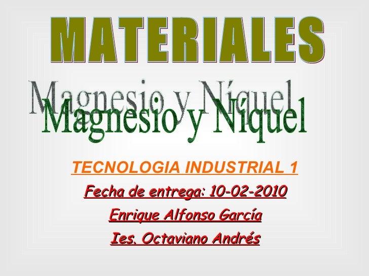 TECNOLOGIA INDUSTRIAL 1 Fecha de entrega: 10-02-2010 Enrique Alfonso García Ies. Octaviano Andrés MATERIALES Magnesio y Ní...