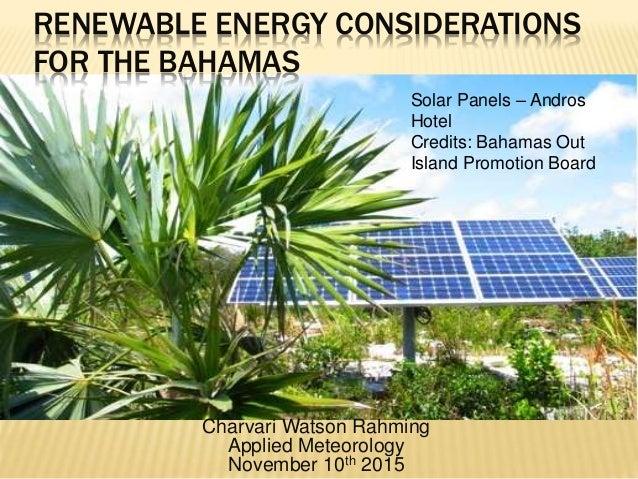 RENEWABLE ENERGY CONSIDERATIONS FOR THE BAHAMAS Charvari Watson Rahming Applied Meteorology November 10th 2015 Solar Panel...