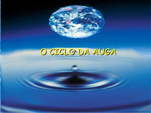 O CICLO DA AUGAO CICLO DA AUGA