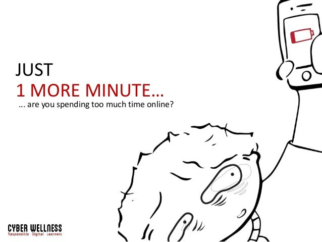 JUST 1 MORE MINUTE… ... are you spending too much time online?