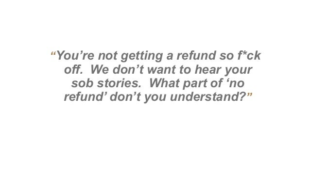 """""""You're not getting a refund so f*ck off. We don't want to hear your sob stories. What part of 'no refund' don't you under..."""