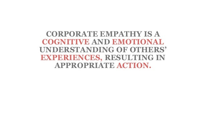 CORPORATE EMPATHY IS A COGNITIVE AND EMOTIONAL UNDERSTANDING OF OTHERS' EXPERIENCES, RESULTING IN APPROPRIATE ACTION.