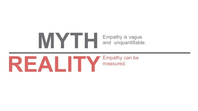 Empathy can be measured. Empathy is vague and unquantifiable. MYTH REALITY