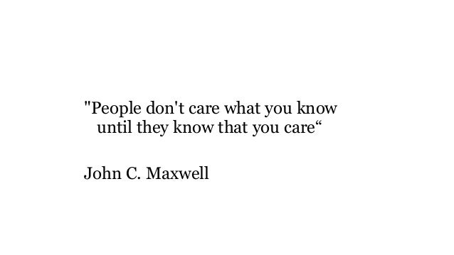 """""""People don't care what you know until they know that you care"""" John C. Maxwell"""