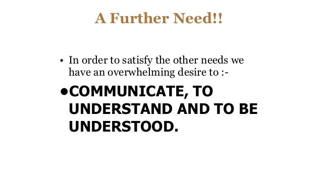 A Further Need!! • In order to satisfy the other needs we have an overwhelming desire to :- •COMMUNICATE, TO UNDERSTAND AN...