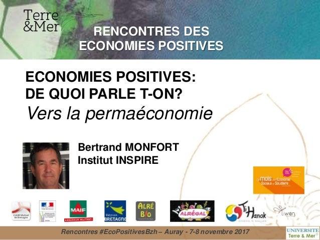 RENCONTRES DES ECONOMIES POSITIVES Bertrand MONFORT Institut INSPIRE ECONOMIES POSITIVES: DE QUOI PARLE T-ON? Vers la perm...