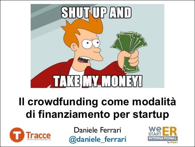 Il crowdfunding come modalità di finanziamento per startup Daniele Ferrari  @daniele_ferrari