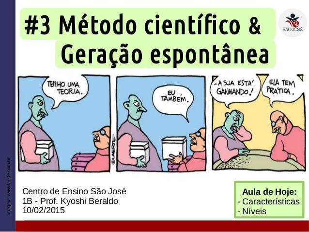 #3 Método científico & Geração espontânea Centro de Ensino São José 1B - Prof. Kyoshi Beraldo 10/02/2015 Imagem:www.laerte...