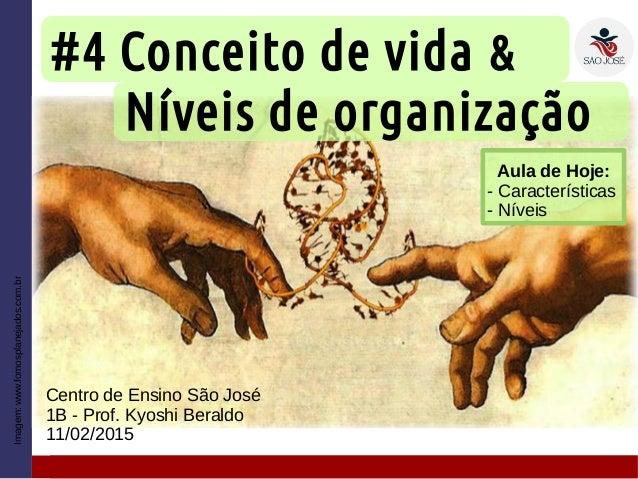 #4 Conceito de vida & Níveis de organização Centro de Ensino São José 1B - Prof. Kyoshi Beraldo 11/02/2015 Imagem:www.fomo...