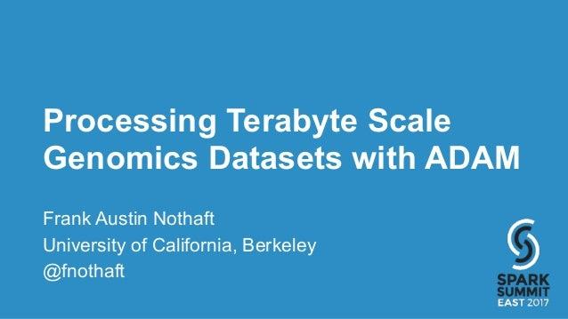 Processing Terabyte Scale Genomics Datasets with ADAM Frank Austin Nothaft University of California, Berkeley @fnothaft