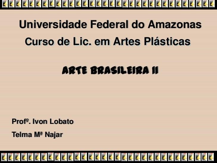 Universidade Federal do Amazonas   Curso de Lic. em Artes Plásticas              ARTE BRASILEIRA IIProfº. Ivon LobatoTelma...