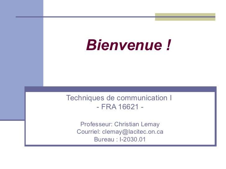 Bienvenue !Techniques de communication I        - FRA 16621 -   Professeur: Christian Lemay  Courriel: clemay@lacitec.on.c...