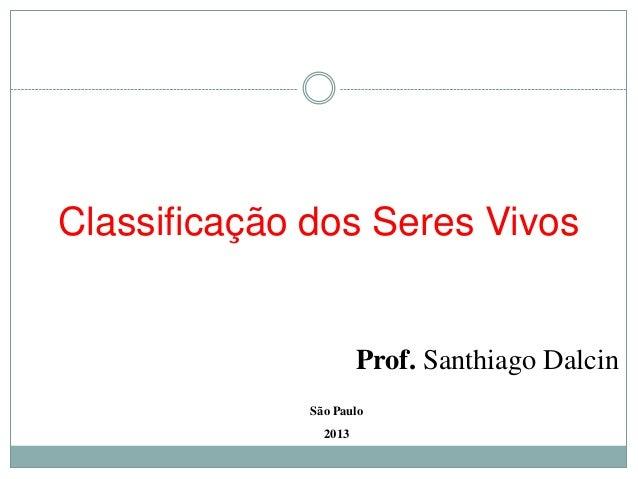 Classificação dos Seres Vivos                       Prof. Santhiago Dalcin              São Paulo                2013
