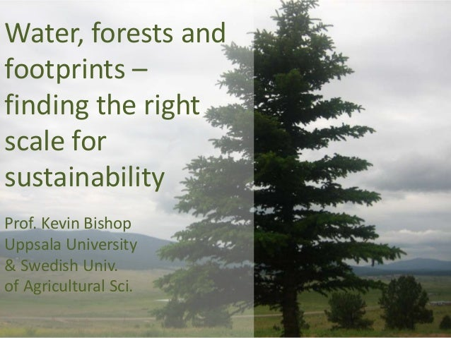 Water, forests and footprints – finding the right scale for sustainability Prof. Kevin Bishop Uppsala University & Swedish...