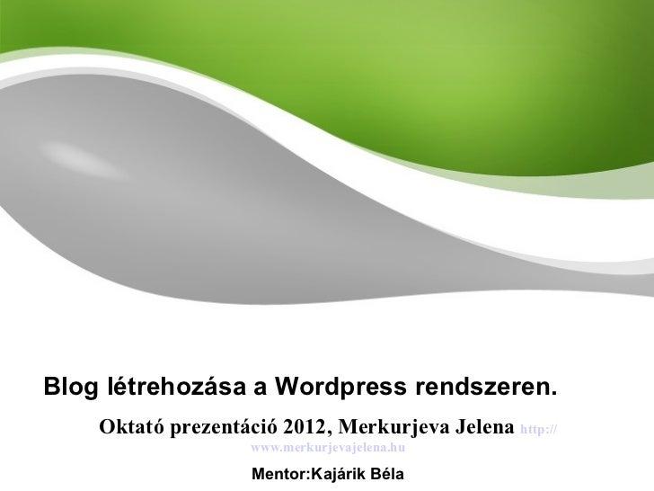 Blog létrehozása a Wordpress rendszeren. Oktató prezentáció 2012, Merkurjeva Jelena   http:// www.merkurjevajelena.hu Ment...