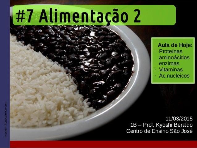 #7 Alimentação 2 11/03/2015 1B – Prof. Kyoshi Beraldo Centro de Ensino São José Imagem:hypescience.com Aula de Hoje: • Pro...