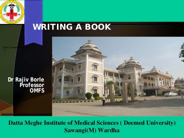 WRITING A BOOK Dr Rajiv Borle Professor OMFS NAAC Accredited Grade 'A' Datta Meghe Institute of Medical Sciences ( Deemed ...
