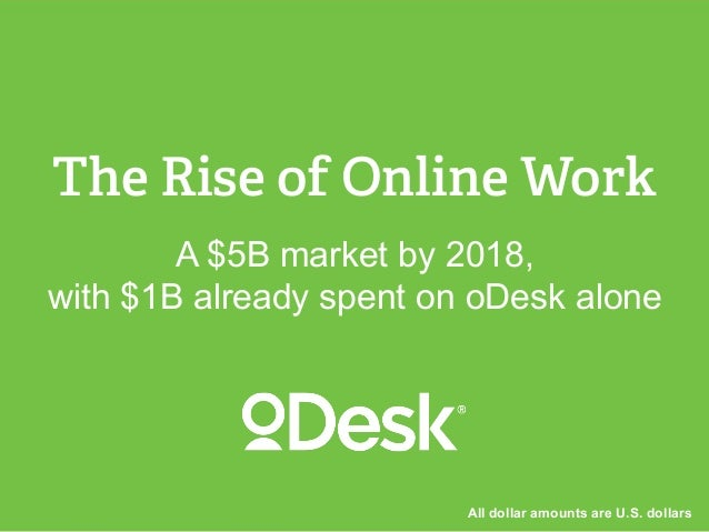 A $5B market by 2018, with $1B already spent on oDesk alone The Rise of Online Work All dollar amounts are U.S. dollars