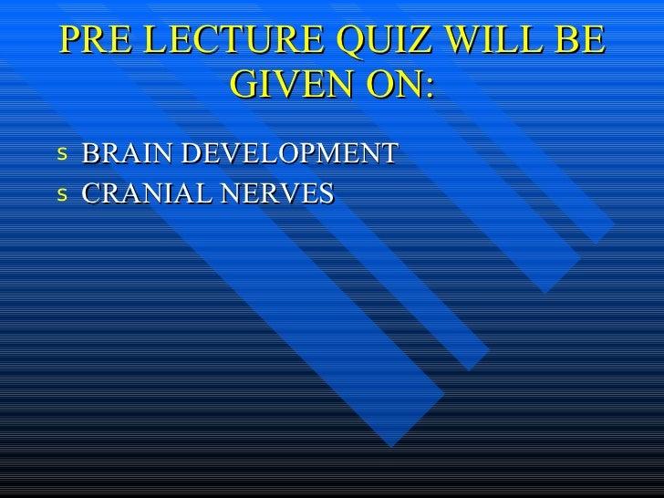 PRE LECTURE QUIZ WILL BE GIVEN ON: <ul><li>BRAIN DEVELOPMENT </li></ul><ul><li>CRANIAL NERVES </li></ul>