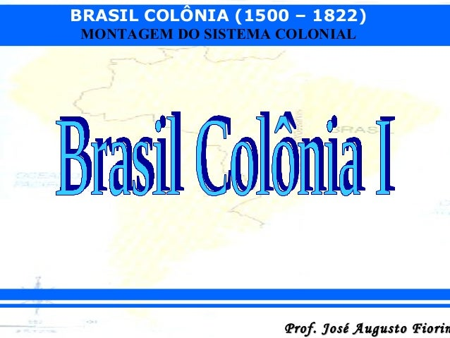 BRASIL COLÔNIA (1500 – 1822) MONTAGEM DO SISTEMA COLONIAL  Prof. José Augusto Fiorin