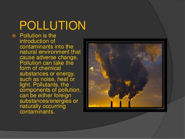 POLLUTION  Pollution is the introduction of contaminants into the natural environment that cause adverse change. Pollutio...