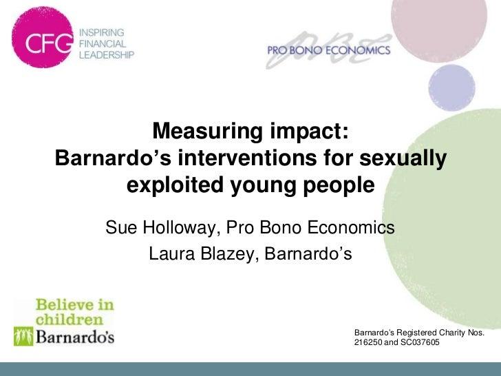 Measuring impact:Barnardo's interventions for sexually      exploited young people    Sue Holloway, Pro Bono Economics    ...