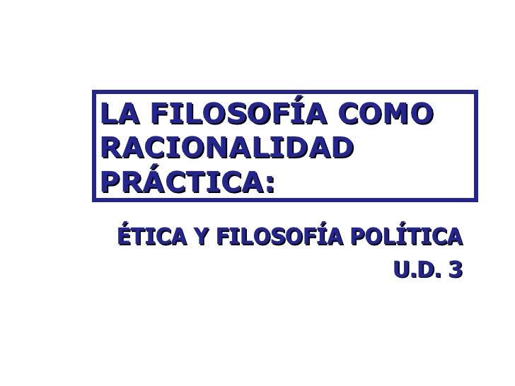 LA FILOSOFÍA COMO RACIONALIDAD PRÁCTICA: ÉTICA Y FILOSOFÍA POLÍTICA U.D. 3