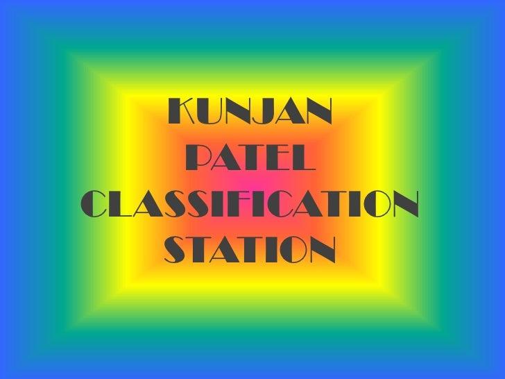 KUNJAN <br />PATEL <br />CLASSIFICATION STATION<br />