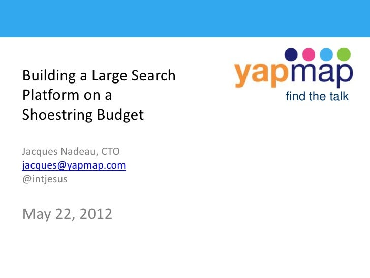 Building a Large SearchPlatform on a             find the talkShoestring BudgetJacques Nadeau, CTOjacques@yapmap.com@intje...