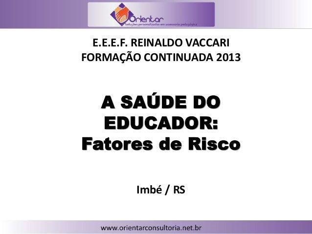 A SAÚDE DO EDUCADOR: Fatores de Risco E.E.E.F. REINALDO VACCARI FORMAÇÃO CONTINUADA 2013 Imbé / RS