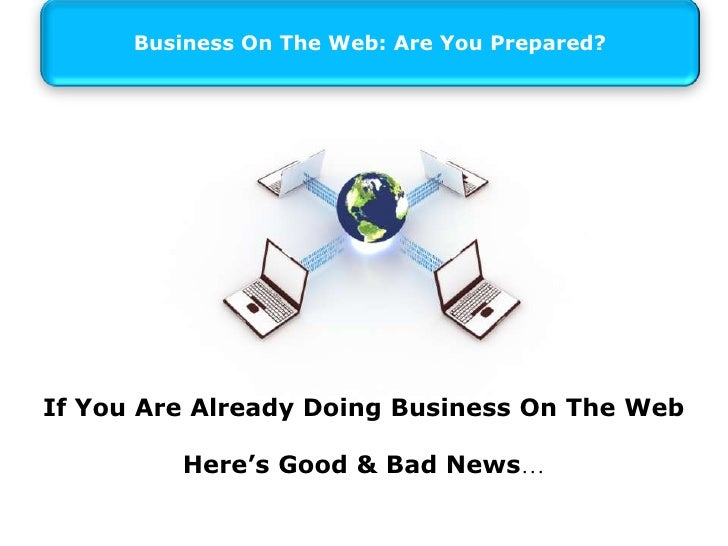 Business On The Web: Are You Prepared?<br />If You Are Already Doing Business On The Web<br />Here's Good & Bad News…<br />