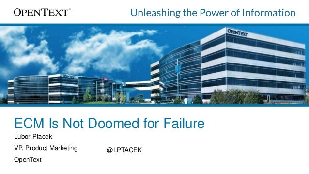 ECM Is Not Doomed for Failure Lubor Ptacek VP, Product Marketing OpenText @LPTACEK