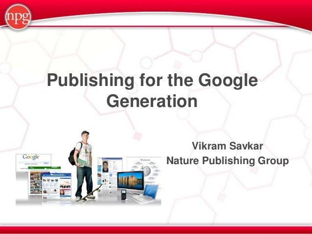 Publishing for the Google       Generation                   Vikram Savkar              Nature Publishing Group