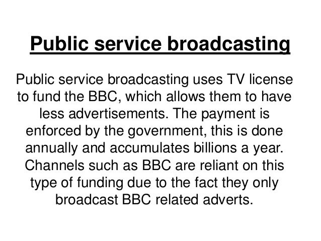 Public service broadcasting Public service broadcasting uses TV license to fund the BBC, which allows them to have less ad...