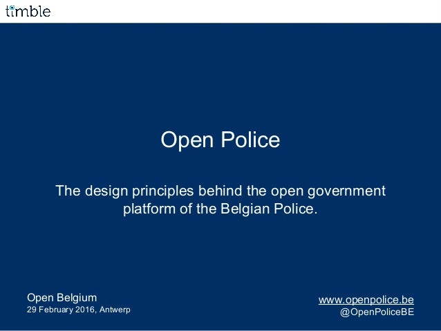 Open Police The design principles behind the open government platform of the Belgian Police. www.openpolice.be @OpenPolice...