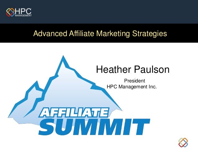Advanced Affiliate Marketing Strategies Heather Paulson President HPC Management Inc.