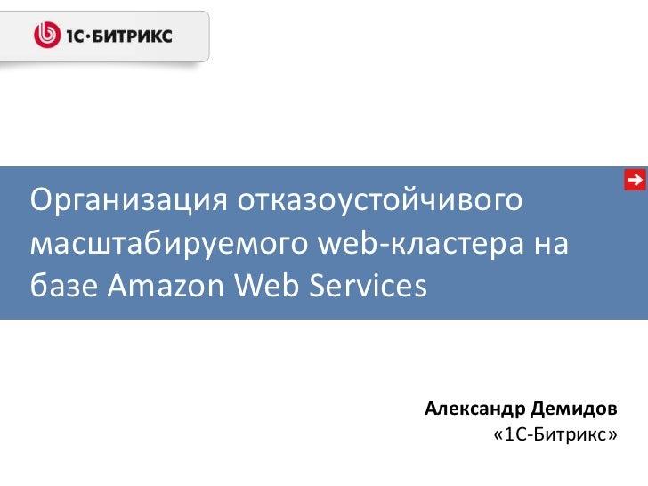 Организация отказоустойчивогомасштабируемого web-кластера набазе Amazon Web Services                      Александр Демидо...